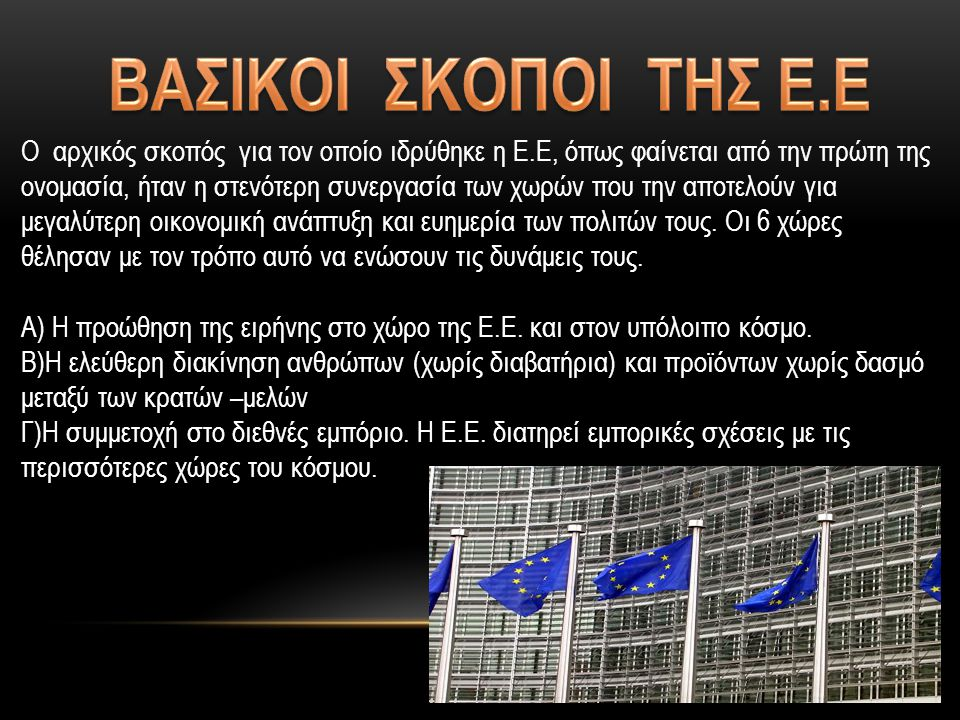 Ο αρχικός σκοπός για τον οποίο ιδρύθηκε η Ε.Ε, όπως φαίνεται από την πρώτη της ονομασία, ήταν η στενότερη συνεργασία των χωρών που την αποτελούν για μεγαλύτερη οικονομική ανάπτυξη και ευημερία των πολιτών τους.