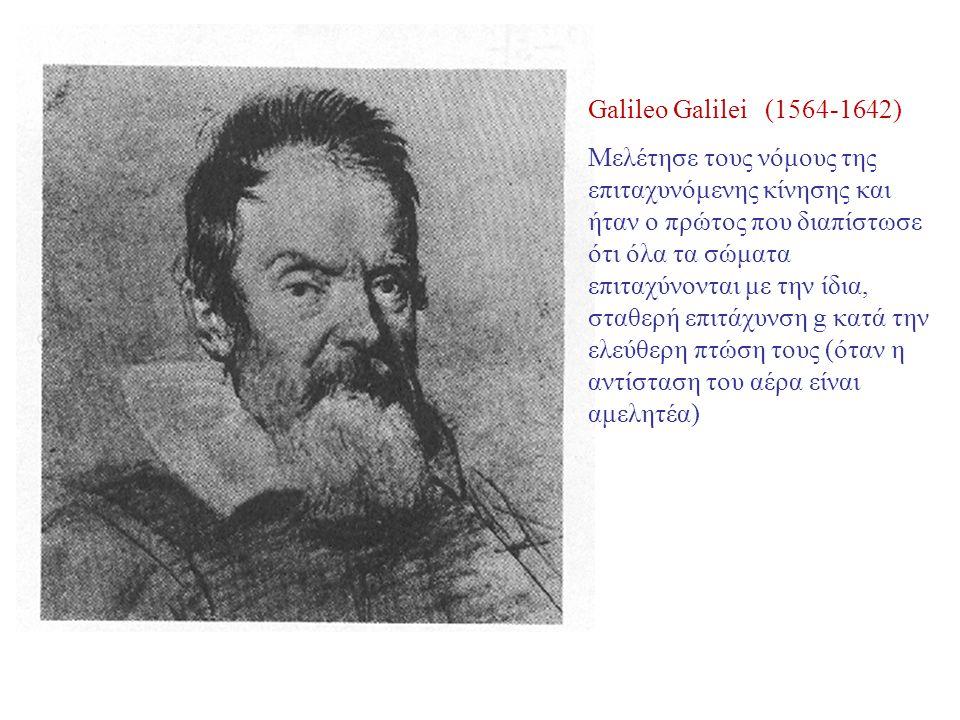 Galileo Galilei (1564-1642) Μελέτησε τους νόμους της επιταχυνόμενης κίνησης και ήταν ο πρώτος που διαπίστωσε ότι όλα τα σώματα επιταχύνονται με την ίδια, σταθερή επιτάχυνση g κατά την ελεύθερη πτώση τους (όταν η αντίσταση του αέρα είναι αμελητέα)