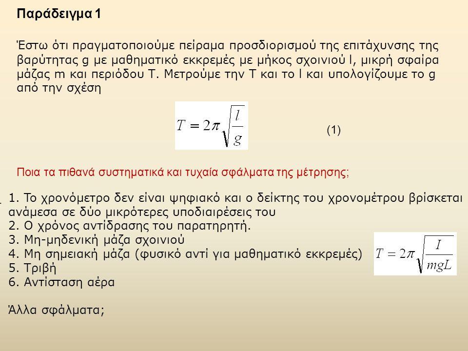 Παράδειγμα 1 Έστω ότι πραγματοποιούμε πείραμα προσδιορισμού της επιτάχυνσης της βαρύτητας g με μαθηματικό εκκρεμές με μήκος σχοινιού l, μικρή σφαίρα μάζας m και περιόδου Τ.
