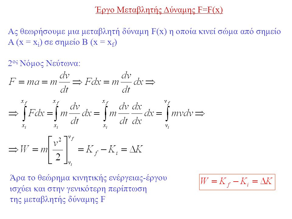 Έργο Μεταβλητής Δύναμης F=F(x) Ας θεωρήσουμε μια μεταβλητή δύναμη F(x) η οποία κινεί σώμα από σημείο Α (x = x i ) σε σημείο Β (x = x f ) 2 ος Νόμος Νεύτωνα: Άρα το θεώρημα κινητικής ενέργειας-έργου ισχύει και στην γενικότερη περίπτωση της μεταβλητής δύναμης F