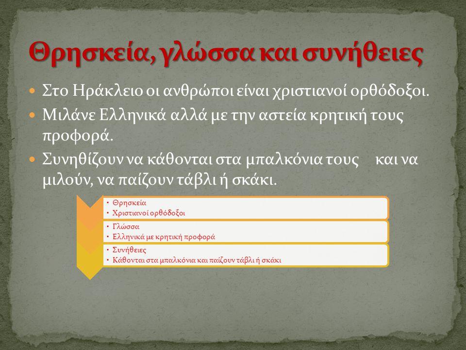 Στο Ηράκλειο οι ανθρώποι είναι χριστιανοί ορθόδοξοι. Μιλάνε Ελληνικά αλλά με την αστεία κρητική τους προφορά. Συνηθίζουν να κάθονται στα μπαλκόνια του