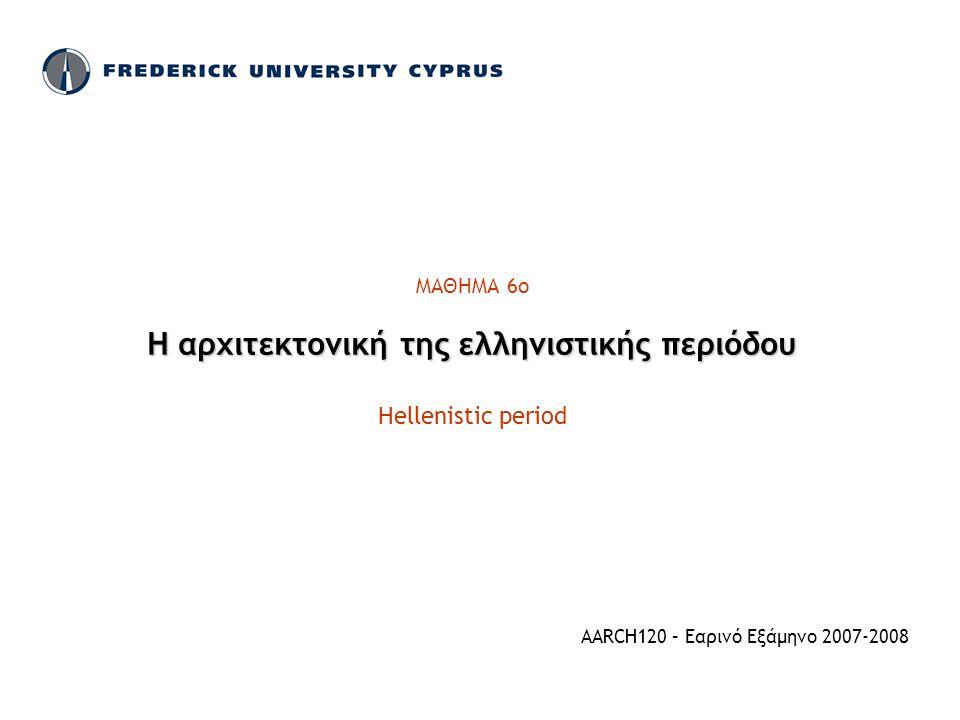 ΜΑΘΗΜΑ 6ο Η αρχιτεκτονική της ελληνιστικής περιόδου Hellenistic period AARCH120 – Εαρινό Εξάμηνο 2007-2008