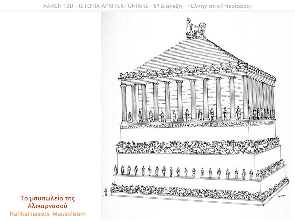 AARCH 120 – ΙΣΤΟΡΙΑ ΑΡΧΙΤΕΚΤΟΝΙΚΗΣ – 6 η Διάλεξη – «Ελληνιστική περίοδος» Το μαυσωλείο της Αλικαρνασού Halikarnassos Mausoleum