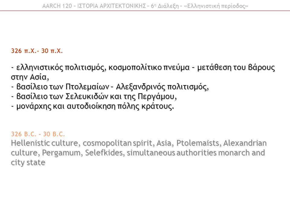 326 π.Χ.- 30 π.Χ. - ελληνιστικός πολιτισμός, κοσμοπολίτικο πνεύμα – μετάθεση του βάρους στην Ασία, - βασίλειο των Πτολεμαίων – Αλεξανδρινός πολιτισμός