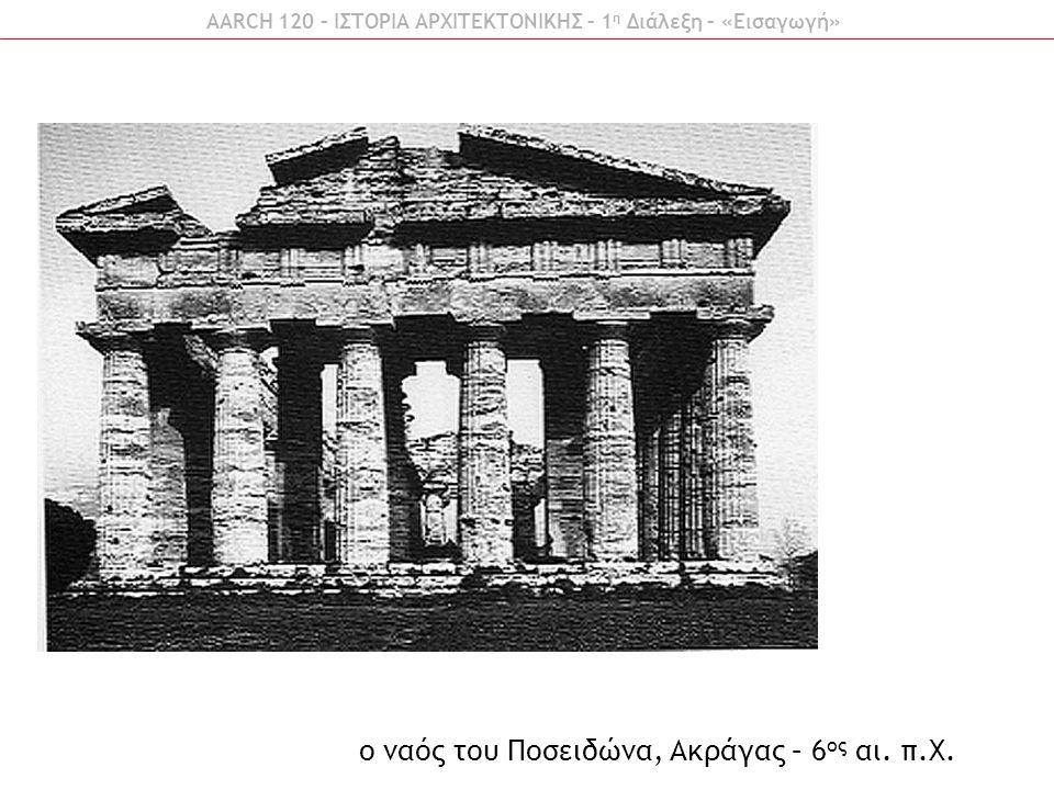 AARCH 120 – ΙΣΤΟΡΙΑ ΑΡΧΙΤΕΚΤΟΝΙΚΗΣ – 1 η Διάλεξη – «Εισαγωγή» ο ναός του Ποσειδώνα, Ακράγας – 6 ος αι. π.Χ.