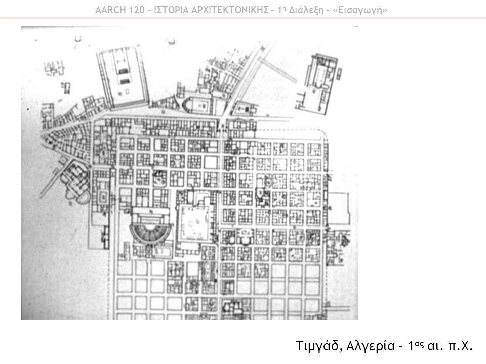 AARCH 120 – ΙΣΤΟΡΙΑ ΑΡΧΙΤΕΚΤΟΝΙΚΗΣ – 1 η Διάλεξη – «Εισαγωγή» Τιμγάδ, Αλγερία – 1 ος αι. π.Χ.