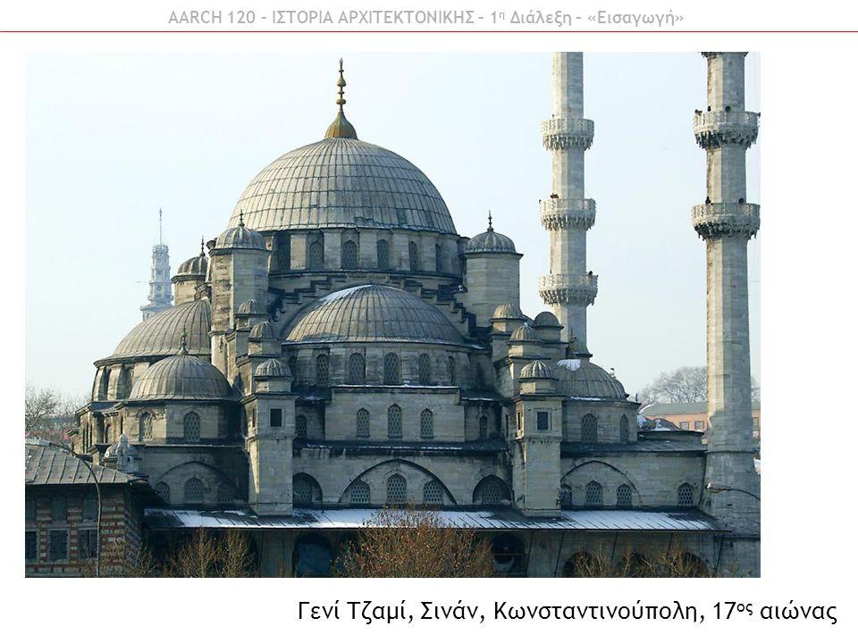 AARCH 120 – ΙΣΤΟΡΙΑ ΑΡΧΙΤΕΚΤΟΝΙΚΗΣ – 1 η Διάλεξη – «Εισαγωγή» Γενί Τζαμί, Σινάν, Κωνσταντινούπολη, 17 ος αιώνας