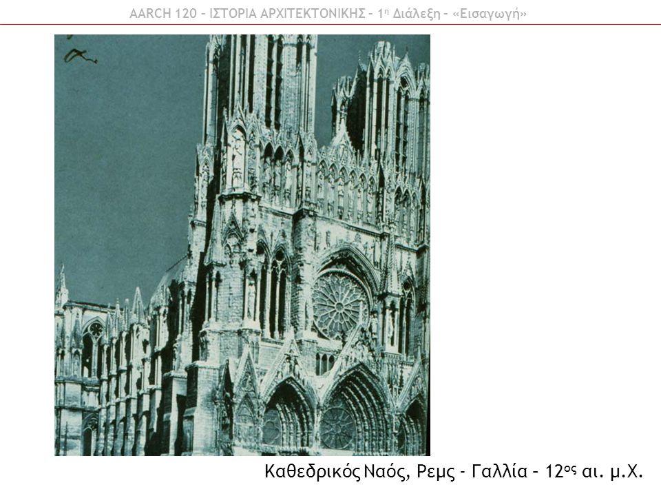 AARCH 120 – ΙΣΤΟΡΙΑ ΑΡΧΙΤΕΚΤΟΝΙΚΗΣ – 1 η Διάλεξη – «Εισαγωγή» Καθεδρικός Ναός, Ρεμς - Γαλλία – 12 ος αι. μ.Χ.