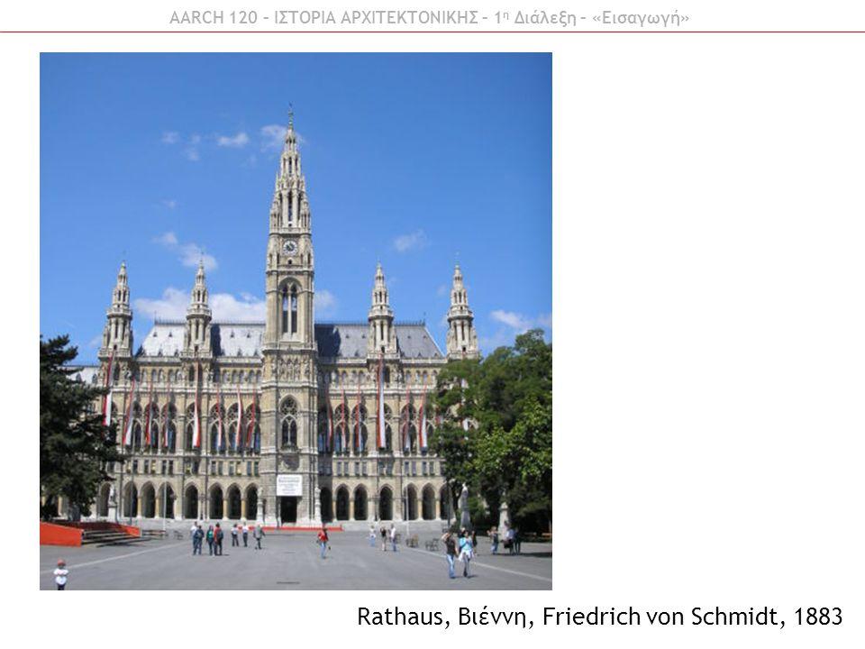 AARCH 120 – ΙΣΤΟΡΙΑ ΑΡΧΙΤΕΚΤΟΝΙΚΗΣ – 1 η Διάλεξη – «Εισαγωγή» Rathaus, Βιέννη, Friedrich von Schmidt, 1883