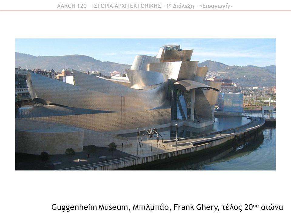 AARCH 120 – ΙΣΤΟΡΙΑ ΑΡΧΙΤΕΚΤΟΝΙΚΗΣ – 1 η Διάλεξη – «Εισαγωγή» Guggenheim Museum, Μπιλμπάο, Frank Ghery, τέλος 20 ου αιώνα