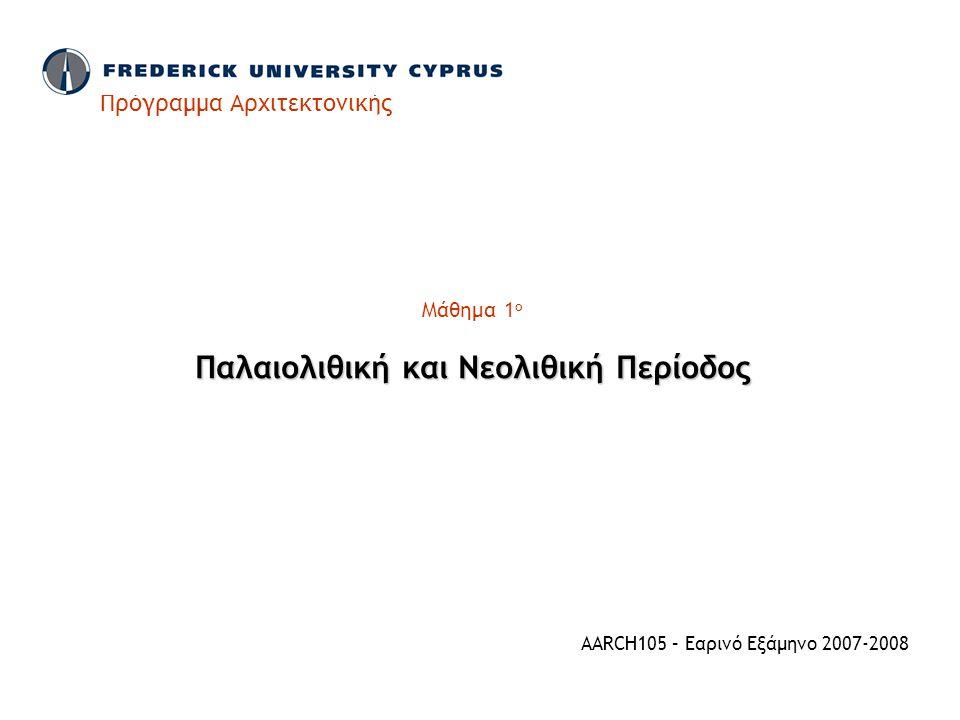 Πρόγραμμα Αρχιτεκτονικής Μάθημα 1 ο Παλαιολιθική και Νεολιθική Περίοδος AARCH105 – Εαρινό Εξάμηνο 2007-2008