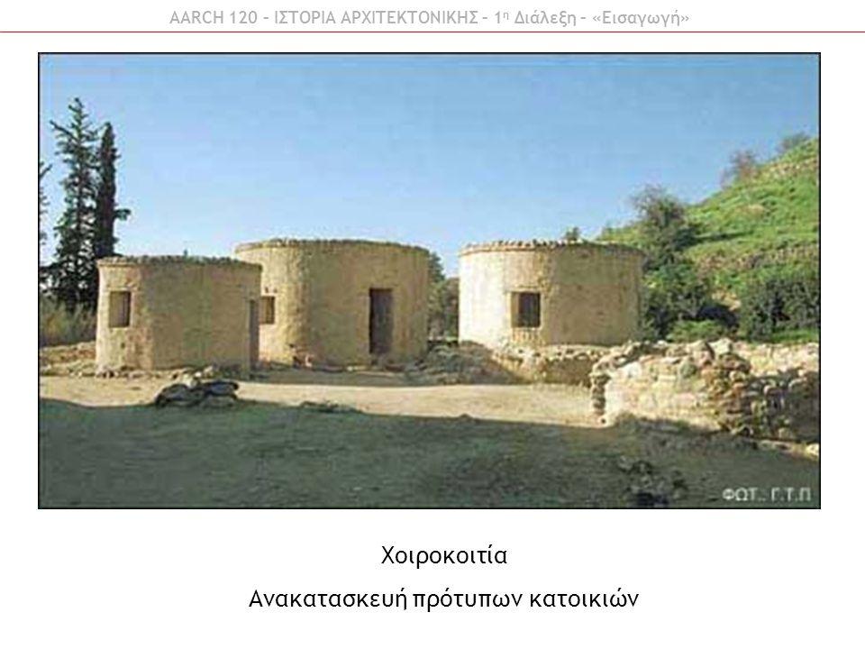 AARCH 120 – ΙΣΤΟΡΙΑ ΑΡΧΙΤΕΚΤΟΝΙΚΗΣ – 1 η Διάλεξη – «Εισαγωγή» Χοιροκοιτία Ανακατασκευή πρότυπων κατοικιών