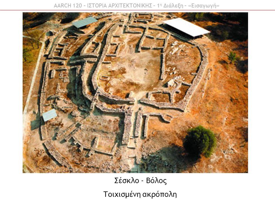 AARCH 120 – ΙΣΤΟΡΙΑ ΑΡΧΙΤΕΚΤΟΝΙΚΗΣ – 1 η Διάλεξη – «Εισαγωγή» Σέσκλο - Βόλος Τοιχισμένη ακρόπολη