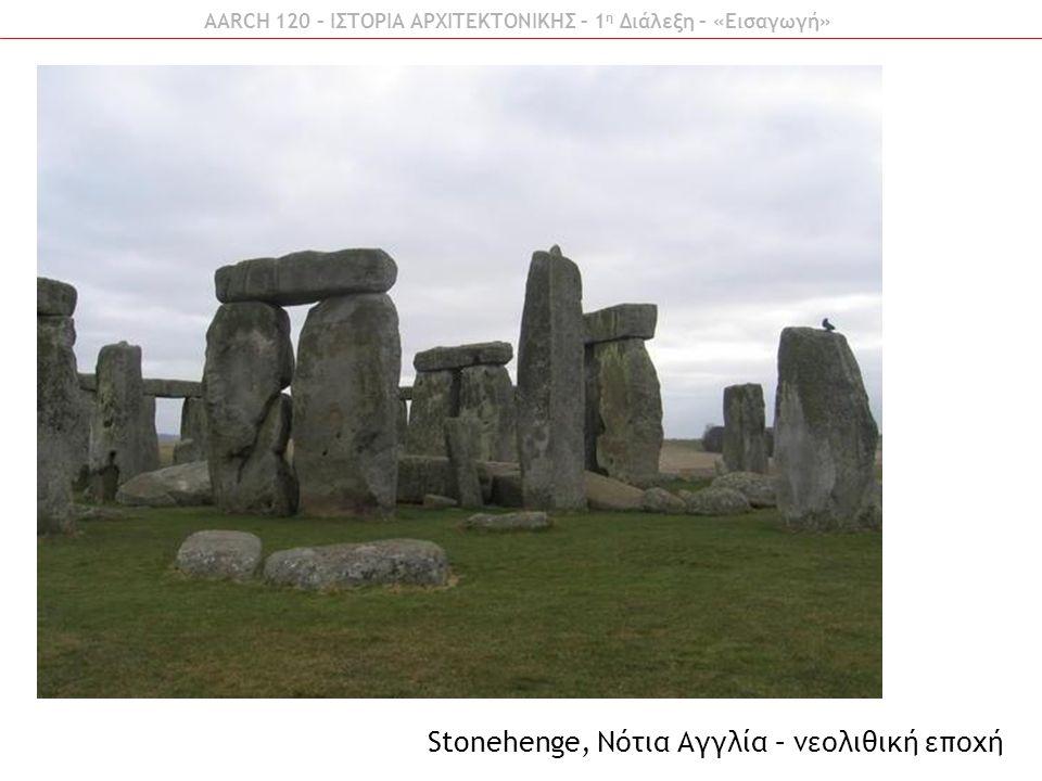 AARCH 120 – ΙΣΤΟΡΙΑ ΑΡΧΙΤΕΚΤΟΝΙΚΗΣ – 1 η Διάλεξη – «Εισαγωγή» Stonehenge, Νότια Αγγλία – νεολιθική εποχή