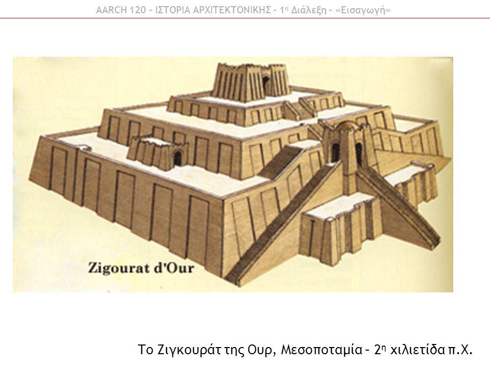 AARCH 120 – ΙΣΤΟΡΙΑ ΑΡΧΙΤΕΚΤΟΝΙΚΗΣ – 1 η Διάλεξη – «Εισαγωγή» Το Ζιγκουράτ της Ουρ, Μεσοποταμία – 2 η χιλιετίδα π.Χ.