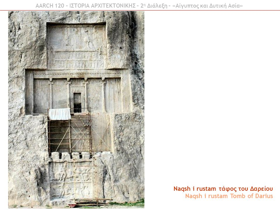 AARCH 120 – ΙΣΤΟΡΙΑ ΑΡΧΙΤΕΚΤΟΝΙΚΗΣ – 2 η Διάλεξη – «Αίγυπτος και Δυτική Ασία» Naqsh i rustam τάφος του Δαρείου Naqsh i rustam Tomb of Darius