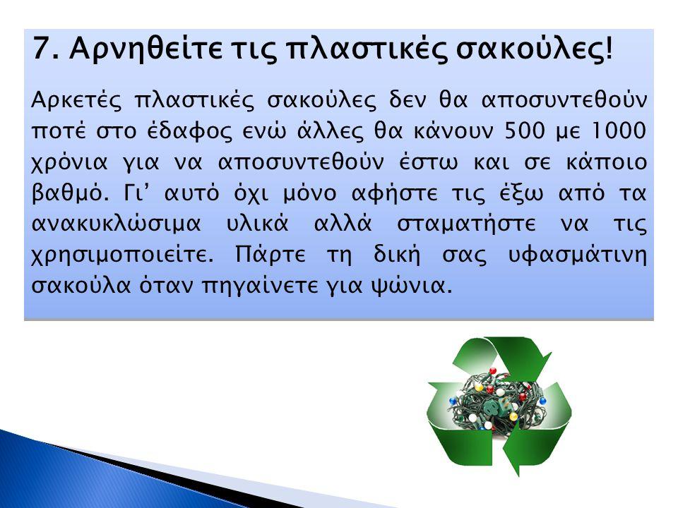 7. Αρνηθείτε τις πλαστικές σακούλες! Αρκετές πλαστικές σακούλες δεν θα αποσυντεθούν ποτέ στο έδαφος ενώ άλλες θα κάνουν 500 με 1000 χρόνια για να αποσ