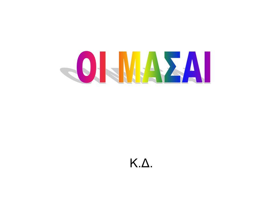ΟΙ ΜΑΣΑΙ Οι Μασάι ζουν στην περιοχή των συνόρων Κένυας - Τανζανίας.