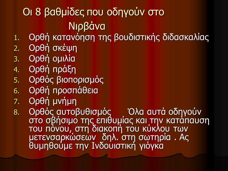 Οι 8 βαθμίδες που οδηγούν στο Νιρβάνα 1. Ορθή κατανόηση της βουδιστικής διδασκαλίας 2. Ορθή σκέψη 3. Ορθή ομιλία 4. Ορθή πράξη 5. Ορθός βιοπορισμός 6.