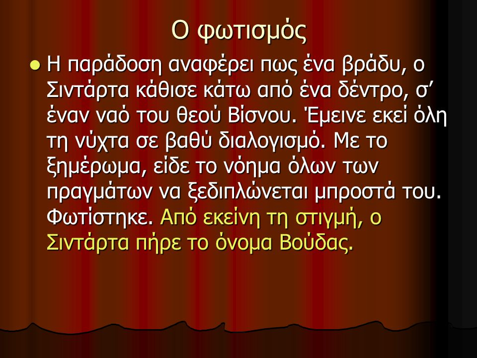 Ο φωτισμός Η παράδοση αναφέρει πως ένα βράδυ, ο Σιντάρτα κάθισε κάτω από ένα δέντρο, σ' έναν ναό του θεού Βίσνου. Έμεινε εκεί όλη τη νύχτα σε βαθύ δια