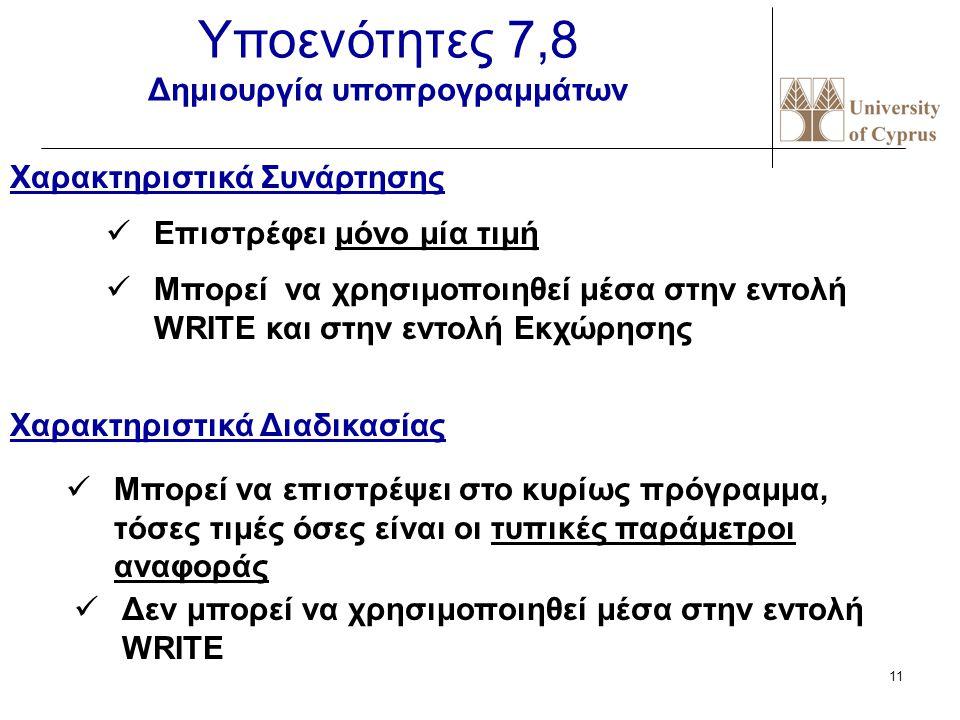 10 Υποενότητα 6 Τύποι δεδομένων οριζόμενοι από τον χρήστη Δεδομένα βαθμωτού τύπου (Enumerated Data Types ) Type days = (Sun, Mon, Tue, Wed, Thu, Fri, Sat); Δεδομένα τύπου υποπεριοχής (Subrange types ) Type Workdays = Mon..Tue; Type Grade=0..20; F ORD(Wed) 2 Η μέτρηση για το ORD αρχίζει από το 0 (μηδέν)