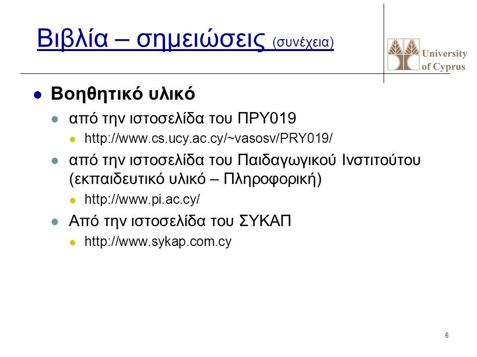 6 Βιβλία – σημειώσεις (συνέχεια) Βοηθητικό υλικό από την ιστοσελίδα του ΠΡΥ019 http://www.cs.ucy.ac.cy/~vasosv/PRY019/ από την ιστοσελίδα του Παιδαγωγικού Ινστιτούτου (εκπαιδευτικό υλικό – Πληροφορική) http://www.pi.ac.cy/ Από την ιστοσελίδα του ΣΥΚΑΠ http://www.sykap.com.cy