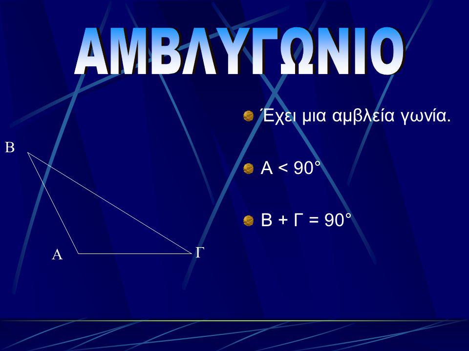 Έχει μια ορθή γωνία. Α = 90° Β + Γ= 90° Α Β Γ