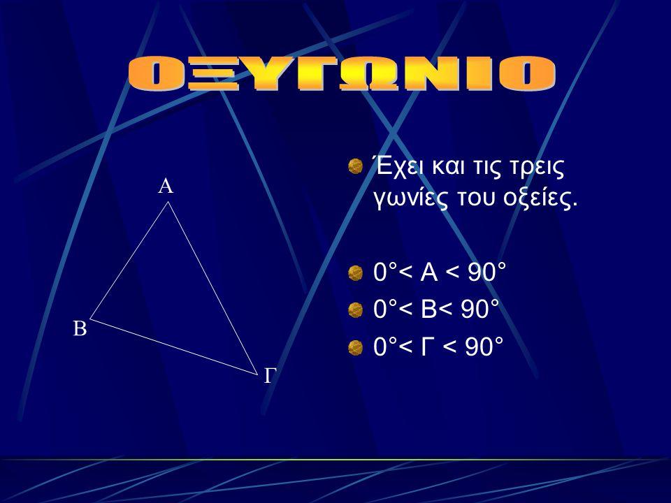 Έχει και τις τρεις γωνίες του οξείες. 0°< Α < 90° 0°< Β< 90° 0°< Γ < 90° Α Β Γ