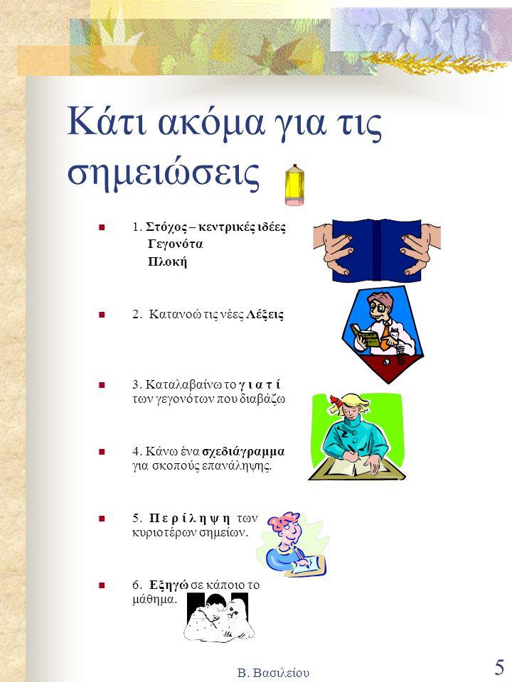 Β. Βασιλείου 5 Κάτι ακόμα για τις σημειώσεις 1. Στόχος – κεντρικές ιδέες Γεγονότα Πλοκή 2. Κατανοώ τις νέες Λέξεις 3. Καταλαβαίνω το γ ι α τ ί των γεγ