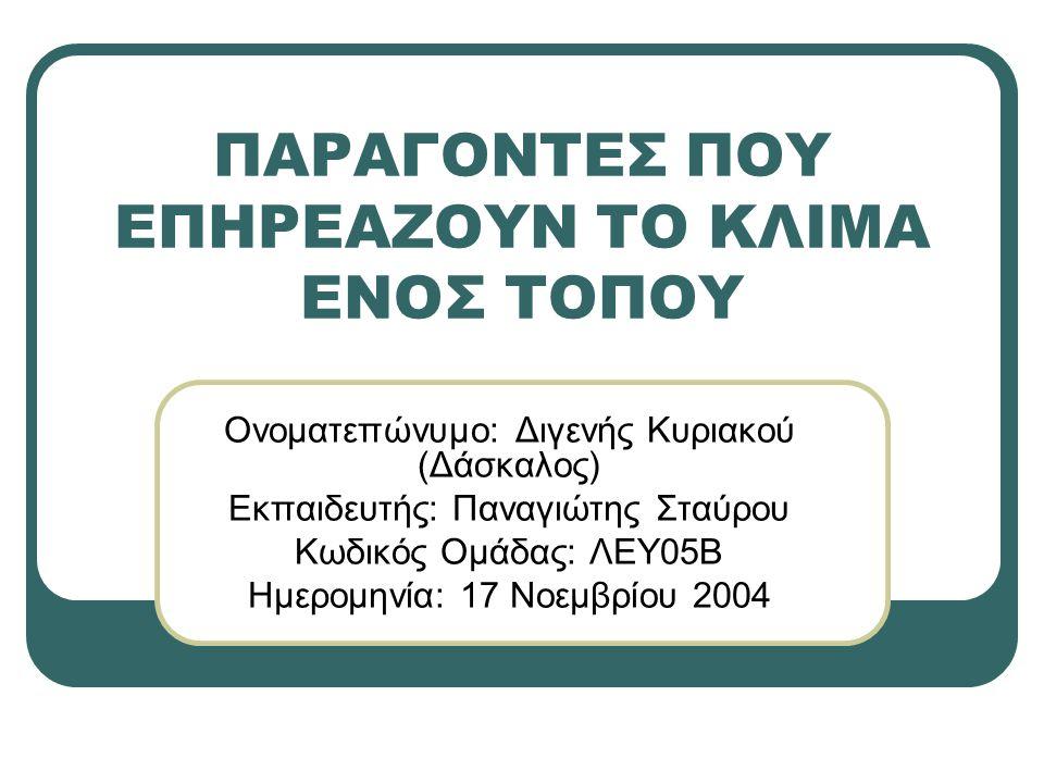 ΠΑΡΑΓΟΝΤΕΣ ΠΟΥ ΕΠΗΡΕΑΖΟΥΝ ΤΟ ΚΛΙΜΑ ΕΝΟΣ ΤΟΠΟΥ Ονοματεπώνυμο: Διγενής Κυριακού (Δάσκαλος) Εκπαιδευτής: Παναγιώτης Σταύρου Κωδικός Ομάδας: ΛΕΥ05Β Ημερομηνία: 17 Νοεμβρίου 2004