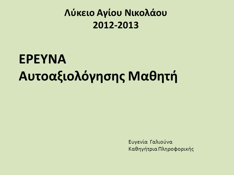 Λύκειο Αγίου Νικολάου 2012-2013 ΕΡΕΥΝΑ Αυτοαξιολόγησης Μαθητή Ευγενία Γαλιούνα Καθηγήτρια Πληροφορικής
