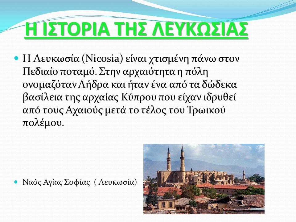Η ΙΣΤΟΡΙΑ ΤΗΣ ΛΕΥΚΩΣΙΑΣ Η Λευκωσία (Nicosia) είναι χτισμένη πάνω στον Πεδιαίο ποταμό. Στην αρχαιότητα η πόλη ονομαζόταν Λήδρα και ήταν ένα από τα δώδε