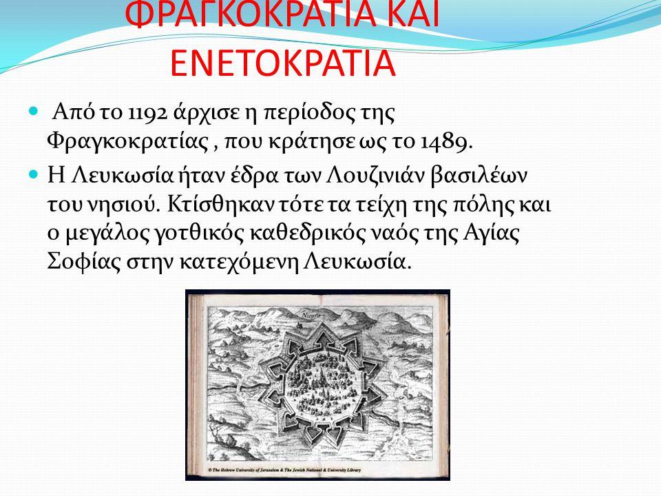 ΦΡΑΓΚΟΚΡΑΤΙΑ ΚΑΙ ΕΝΕΤΟΚΡΑΤΙΑ Από το 1192 άρχισε η περίοδος της Φραγκοκρατίας, που κράτησε ως το 1489. Η Λευκωσία ήταν έδρα των Λουζινιάν βασιλέων του
