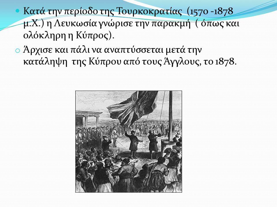 Κατά την περίοδο της Τουρκοκρατίας (1570 -1878 μ.Χ.) η Λευκωσία γνώρισε την παρακμή ( όπως και ολόκληρη η Κύπρος). o Άρχισε και πάλι να αναπτύσσεται μ