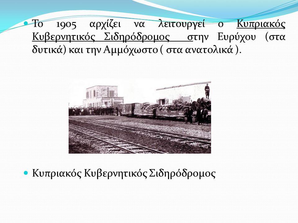Το 1905 αρχίζει να λειτουργεί ο Κυπριακός Κυβερνητικός Σιδηρόδρομος στην Ευρύχου (στα δυτικά) και την Αμμόχωστο ( στα ανατολικά ). Κυπριακός Κυβερνητι
