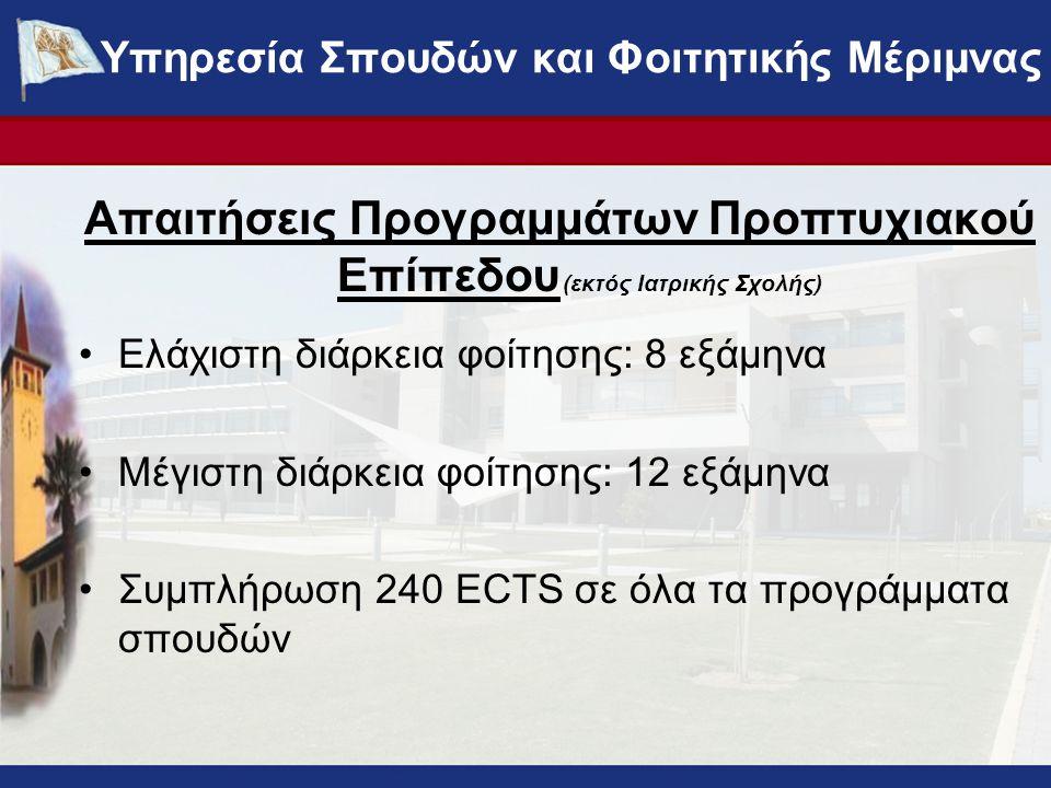 Απαιτήσεις Προγραμμάτων Προπτυχιακού Επίπεδου (εκτός Ιατρικής Σχολής) Ελάχιστη διάρκεια φοίτησης: 8 εξάμηνα Μέγιστη διάρκεια φοίτησης: 12 εξάμηνα Συμπλήρωση 240 ECTS σε όλα τα προγράμματα σπουδών ΥΠΗΡΕΣΙΑ ΣΠΟΥΔΩΝ ΚΑΙ ΦΟΙΤΗΤΙΚΗΣ ΜΕΡΙΜΝΑΣ - www.ucy.ac.cy/fmweb Υπηρεσία Σπουδών και Φοιτητικής Μέριμνας