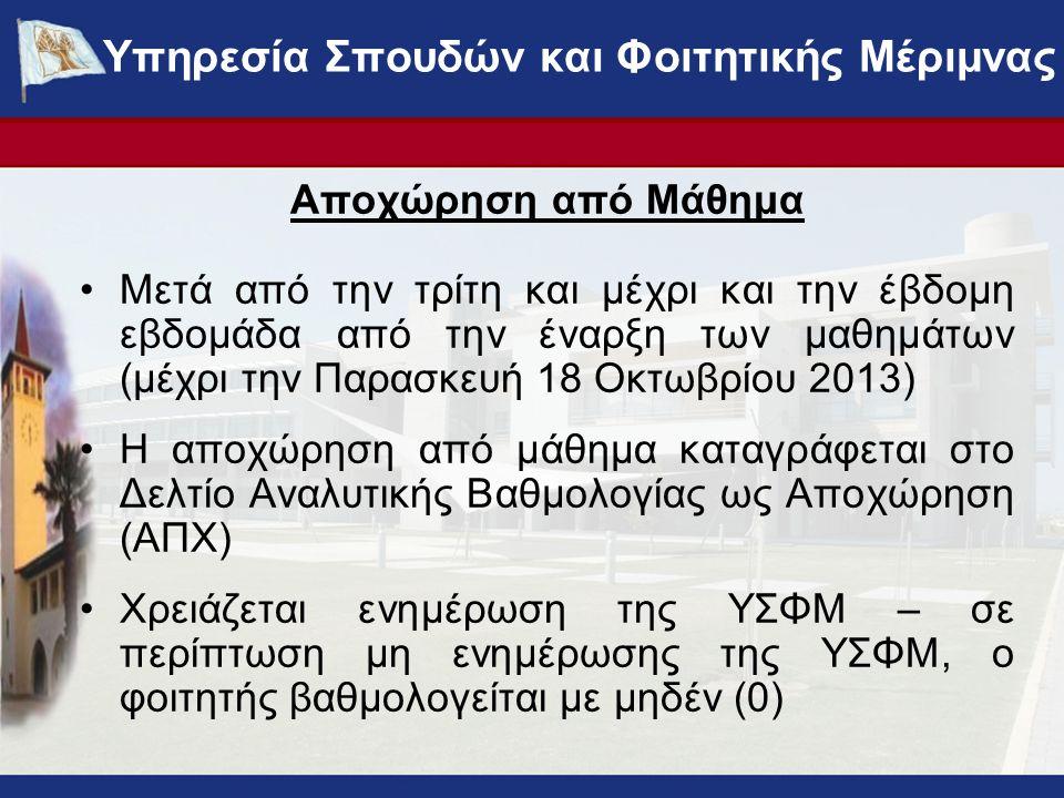 Αποχώρηση από Μάθημα Μετά από την τρίτη και μέχρι και την έβδομη εβδομάδα από την έναρξη των μαθημάτων (μέχρι την Παρασκευή 18 Οκτωβρίου 2013) Η αποχώρηση από μάθημα καταγράφεται στο Δελτίο Αναλυτικής Βαθμολογίας ως Αποχώρηση (ΑΠΧ) Χρειάζεται ενημέρωση της ΥΣΦΜ – σε περίπτωση μη ενημέρωσης της ΥΣΦΜ, ο φοιτητής βαθμολογείται με μηδέν (0) Υπηρεσία Σπουδών και Φοιτητικής Μέριμνας