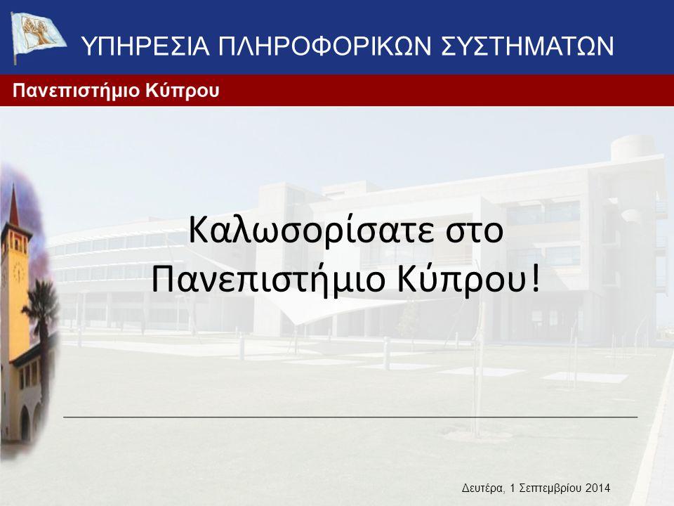 Καλωσορίσατε στο Πανεπιστήμιο Κύπρου! Δευτέρα, 1 Σεπτεμβρίου 2014 ΥΠΗΡΕΣΙΑ ΠΛΗΡΟΦΟΡΙΚΩΝ ΣΥΣΤΗΜΑΤΩΝ
