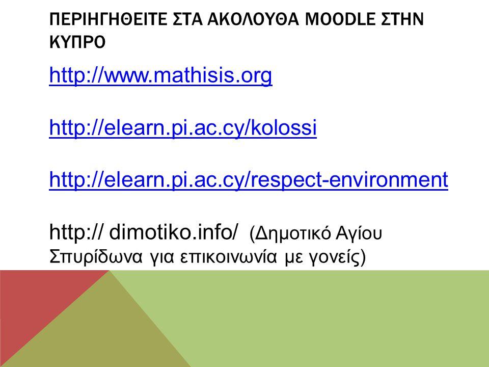 ΠΕΡΙΗΓΗΘΕΙΤΕ ΣΤΑ ΑΚΟΛΟΥΘΑ MOODLE ΣΤΗΝ ΚΥΠΡΟ http://www.mathisis.org http://elearn.pi.ac.cy/kolossi http://elearn.pi.ac.cy/respect-environment http://