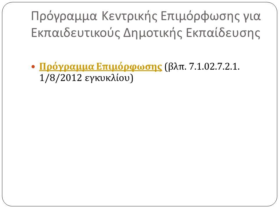 Πρόγραμμα Κεντρικής Επιμόρφωσης για Εκπαιδευτικούς Δημοτικής Εκπαίδευσης Πρόγραμμα Επιμόρφωσης ( βλπ. 7.1.02.7.2.1. 1/8/2012 εγκυκλίου ) Πρόγραμμα Επι