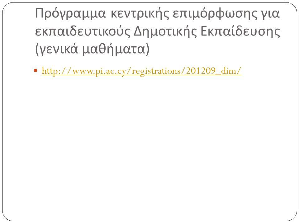 Πρόγραμμα κεντρικής επιμόρφωσης για εκπαιδευτικούς Δημοτικής Εκπαίδευσης ( γενικά μαθήματα ) http://www.pi.ac.cy/registrations/201209_dim/