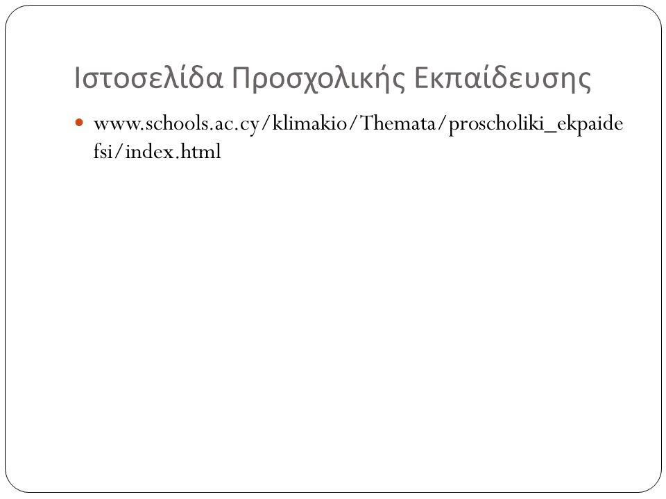 Ιστοσελίδα Προσχολικής Εκπαίδευσης www.schools.ac.cy/klimakio/Themata/proscholiki_ekpaide fsi/index.html