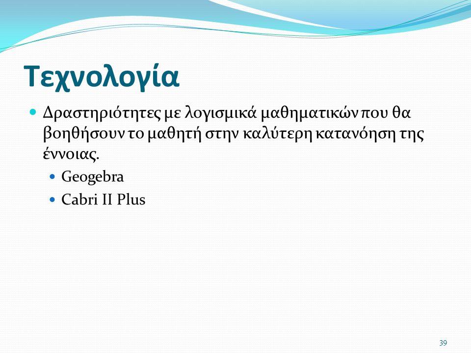 Τεχνολογία Δραστηριότητες με λογισμικά μαθηματικών που θα βοηθήσουν το μαθητή στην καλύτερη κατανόηση της έννοιας. Geogebra Cabri II Plus 39