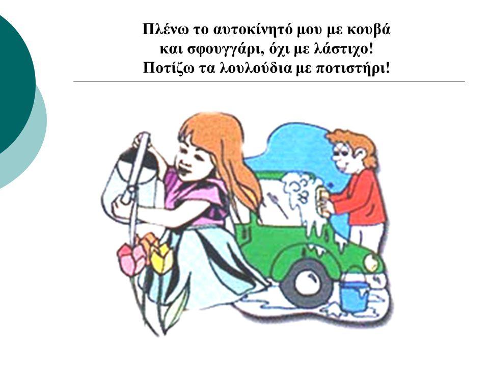 Πλένω το αυτοκίνητό μου με κουβά και σφουγγάρι, όχι με λάστιχο! Ποτίζω τα λουλούδια με ποτιστήρι!