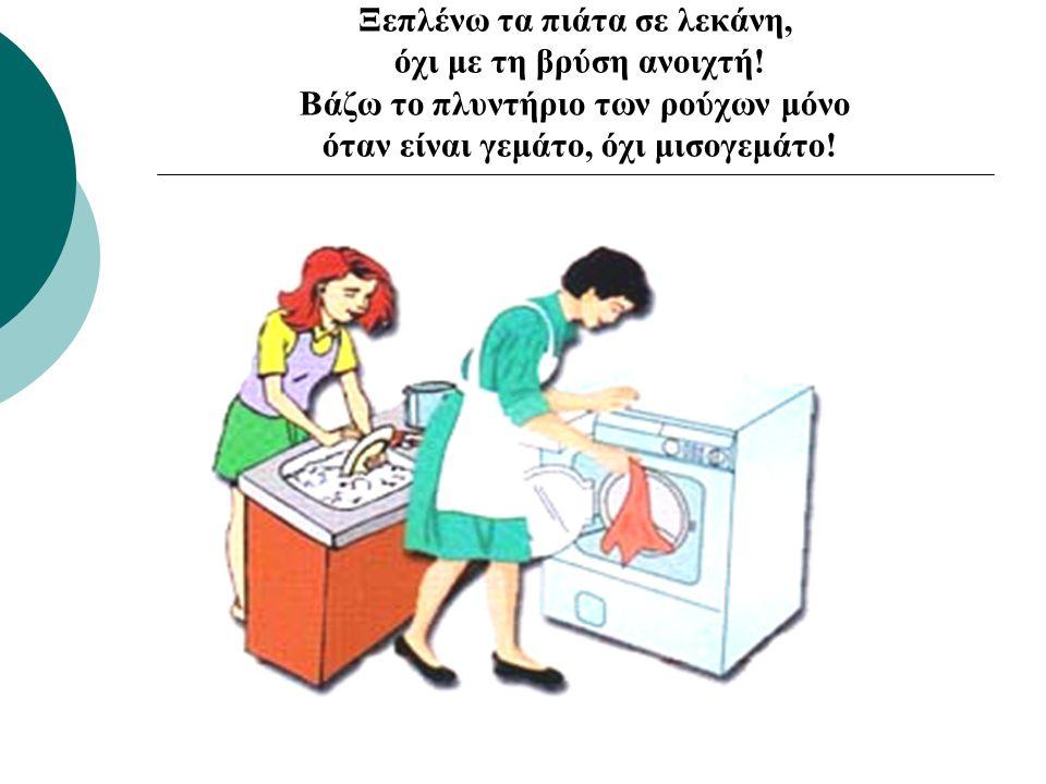 Ξεπλένω τα πιάτα σε λεκάνη, όχι με τη βρύση ανοιχτή.