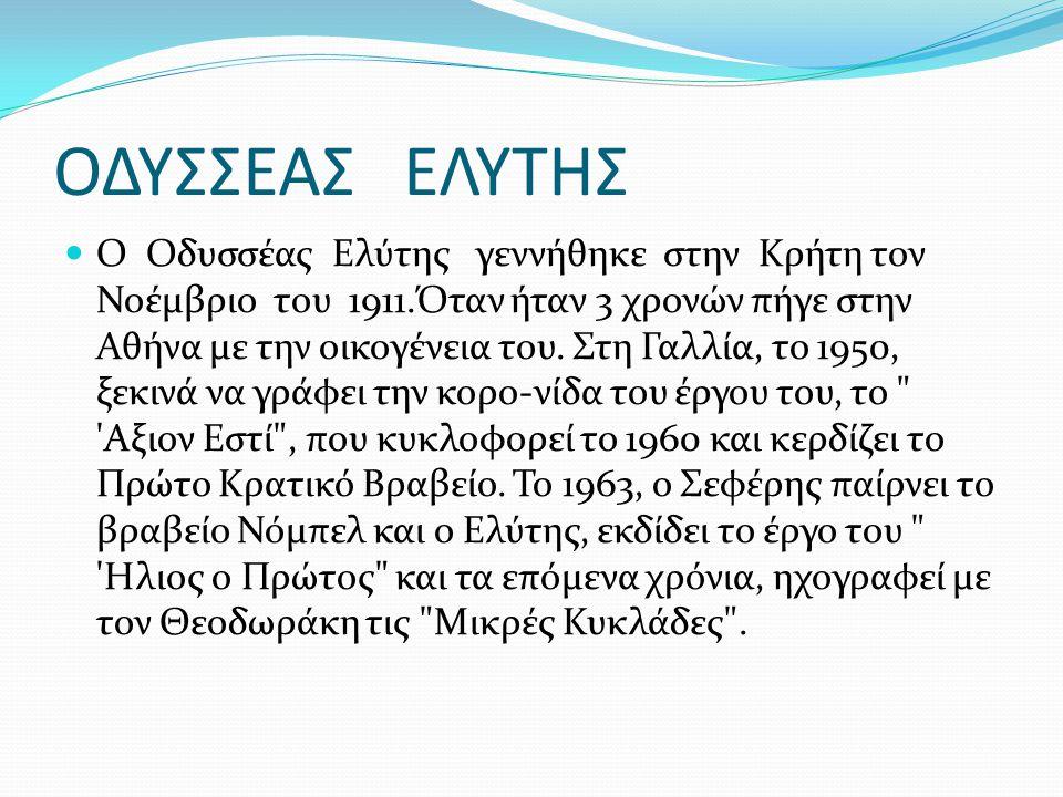 ΟΔΥΣΣΕΑΣ ΕΛΥΤΗΣ Ο Οδυσσέας Ελύτης γεννήθηκε στην Κρήτη τον Νοέμβριο του 1911.Όταν ήταν 3 χρονών πήγε στην Αθήνα με την οικογένεια του. Στη Γαλλία, το