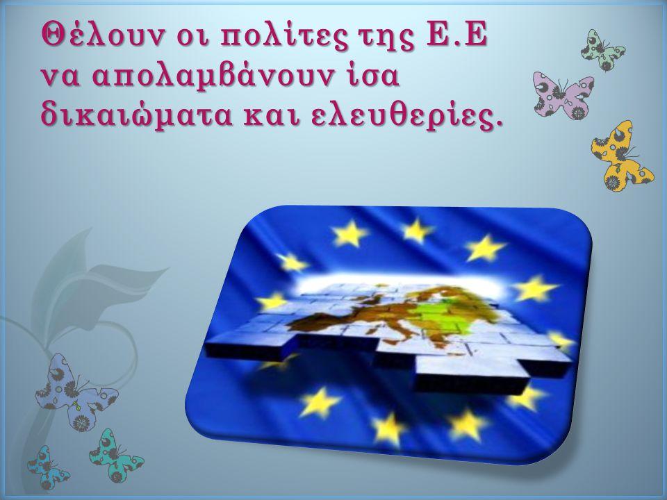 Θέλουν οι πολίτες της Ε.Ε να απολαμβάνουν ίσα δικαιώματα και ελευθερίες.