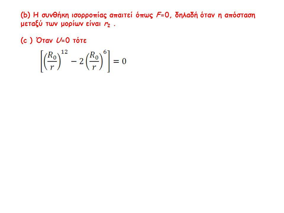 (b) Η συνθήκη ισορροπίας απαιτεί όπως F=0, δηλαδή όταν η απόσταση μεταξύ των μορίων είναι r 2. (c ) Όταν U=0 τότε