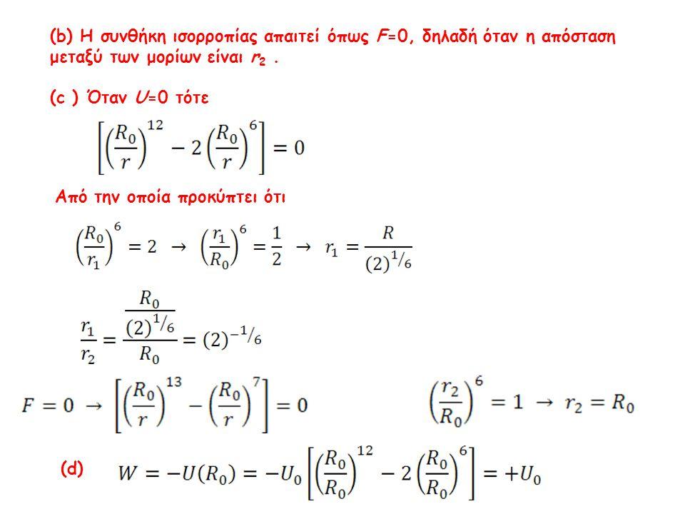 (b) Η συνθήκη ισορροπίας απαιτεί όπως F=0, δηλαδή όταν η απόσταση μεταξύ των μορίων είναι r 2. (c ) Όταν U=0 τότε Από την οποία προκύπτει ότι (d)
