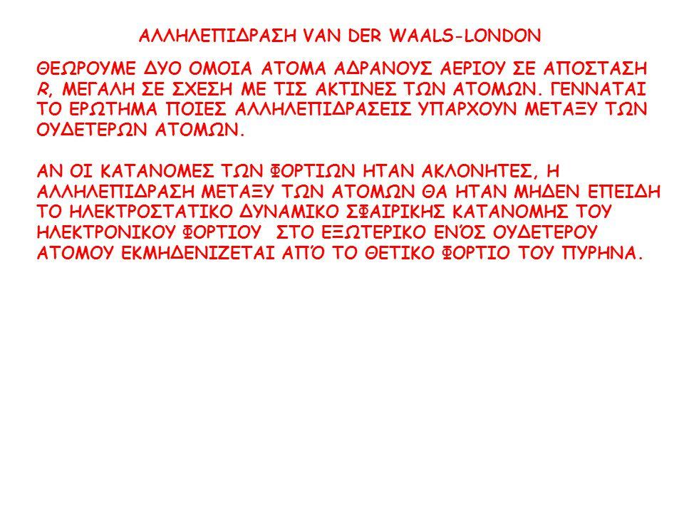 ΑΛΛΗΛΕΠΙΔΡΑΣΗ VAN DER WAALS-LONDON ΘΕΩΡΟΥΜΕ ΔΥΟ ΟΜΟΙΑ ΑΤΟΜΑ ΑΔΡΑΝΟΥΣ ΑΕΡΙΟΥ ΣΕ ΑΠΟΣΤΑΣΗ R, ΜΕΓΑΛΗ ΣΕ ΣΧΕΣΗ ΜΕ ΤΙΣ ΑΚΤΙΝΕΣ ΤΩΝ ΑΤΟΜΩΝ.